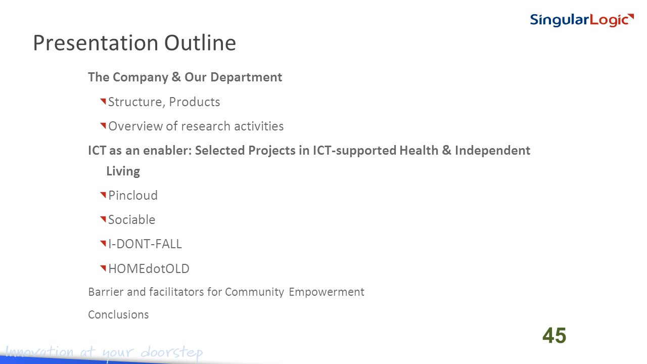 The Company & Our Department Structure, Products Overview of research activities ICT as an enabler: Selected Projects in ICT-supported Health & Independent Living Pincloud Sociable I-DONT-FALL HOMEdotOLD Barrier and facilitators for Community Empowerment Conclusions Presentation Outline 45