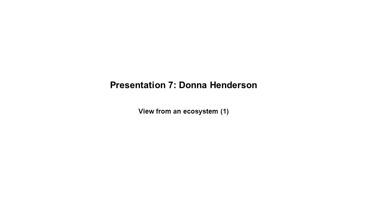 Presentation 7: Donna Henderson View from an ecosystem (1)