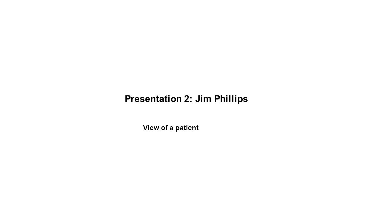Presentation 2: Jim Phillips View of a patient