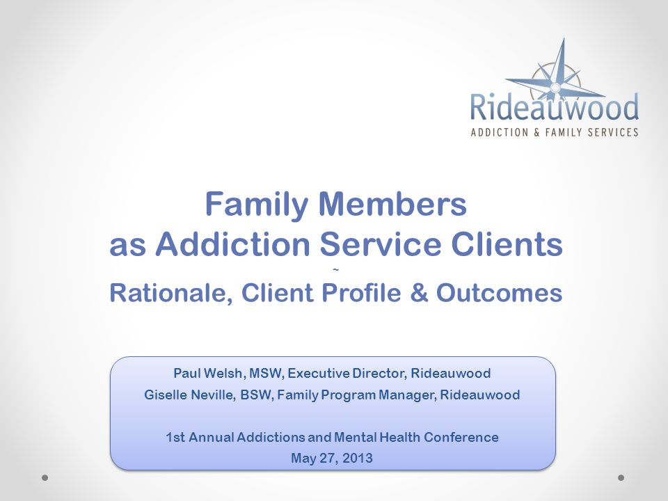 Family Members as Addiction Service Clients ~ Rationale, Client Profile & Outcomes Paul Welsh, MSW, Executive Director, Rideauwood Giselle Neville, BSW, Family Program Manager, Rideauwood 1st Annual Addictions and Mental Health Conference May 27, 2013 Paul Welsh, MSW, Executive Director, Rideauwood Giselle Neville, BSW, Family Program Manager, Rideauwood 1st Annual Addictions and Mental Health Conference May 27, 2013