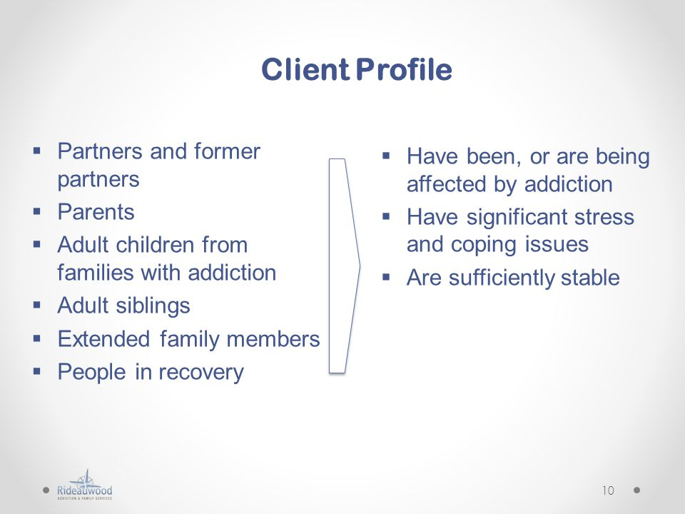 Client Profile  Partners and former partners  Parents  Adult children from families with addiction  Adult siblings  Extended family members  People in recovery  Have been, or are being affected by addiction  Have significant stress and coping issues  Are sufficiently stable 10