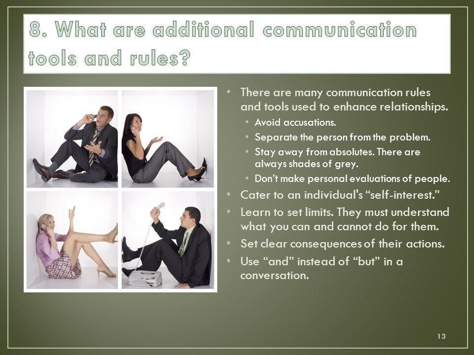 There are many communication rules and tools used to enhance relationships. Avoid accusations. Separate the person from the problem. Stay away from ab