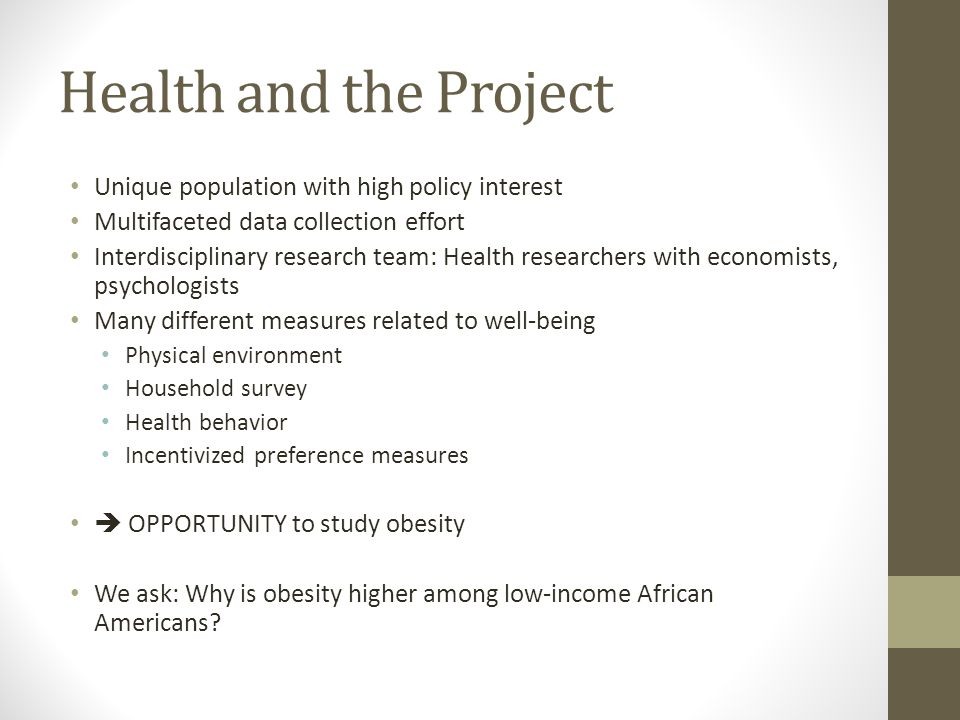 Health and the Project Unique population with high policy interest Multifaceted data collection effort Interdisciplinary research team: Health researchers with economists, psychologists Many different measures related to well-being Physical environment Household survey Health behavior Incentivized preference measures  OPPORTUNITY to study obesity We ask: Why is obesity higher among low-income African Americans
