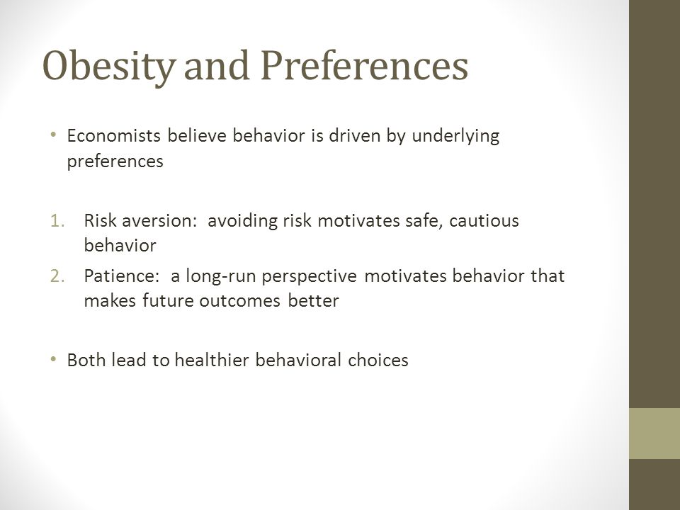 Obesity and Preferences Economists believe behavior is driven by underlying preferences 1.Risk aversion: avoiding risk motivates safe, cautious behavior 2.Patience: a long-run perspective motivates behavior that makes future outcomes better Both lead to healthier behavioral choices