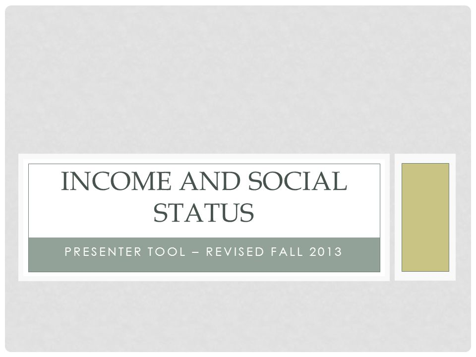 PRESENTER TOOL – REVISED FALL 2013 INCOME AND SOCIAL STATUS