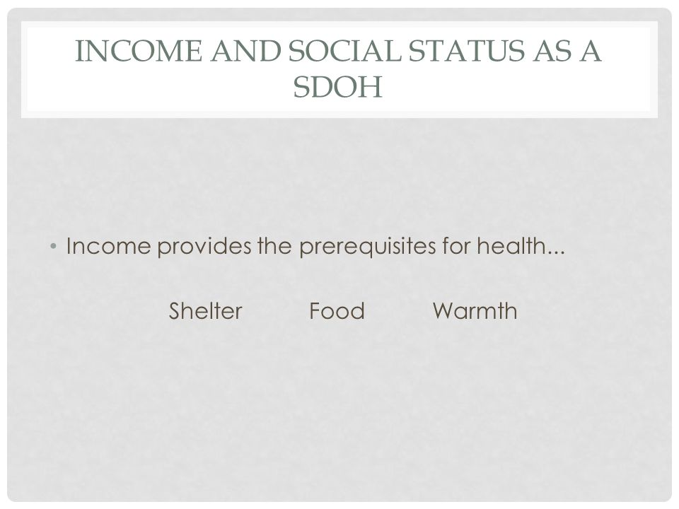 INCOME AND SOCIAL STATUS AS A SDOH Income provides the prerequisites for health...