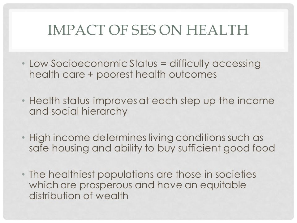 IMPACT OF SES ON HEALTH Low Socioeconomic Status = difficulty accessing health care + poorest health outcomes Health status improves at each step up the income and social hierarchy High income determines living conditions such as safe housing and ability to buy sufficient good food The healthiest populations are those in societies which are prosperous and have an equitable distribution of wealth
