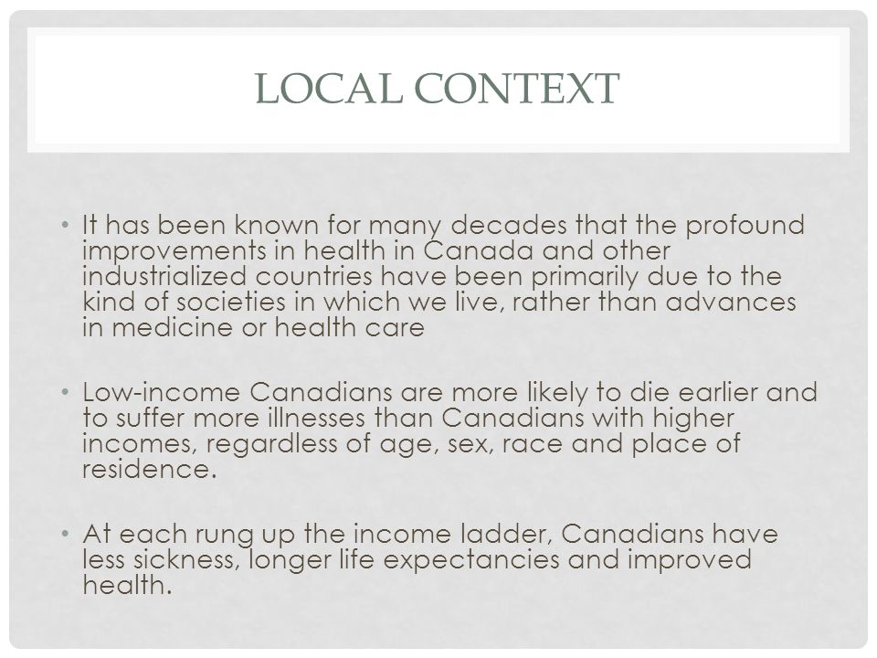 LOCAL CONTEXT It has been known for many decades that the profound improvements in health in Canada and other industrialized countries have been primarily due to the kind of societies in which we live, rather than advances in medicine or health care Low-income Canadians are more likely to die earlier and to suffer more illnesses than Canadians with higher incomes, regardless of age, sex, race and place of residence.