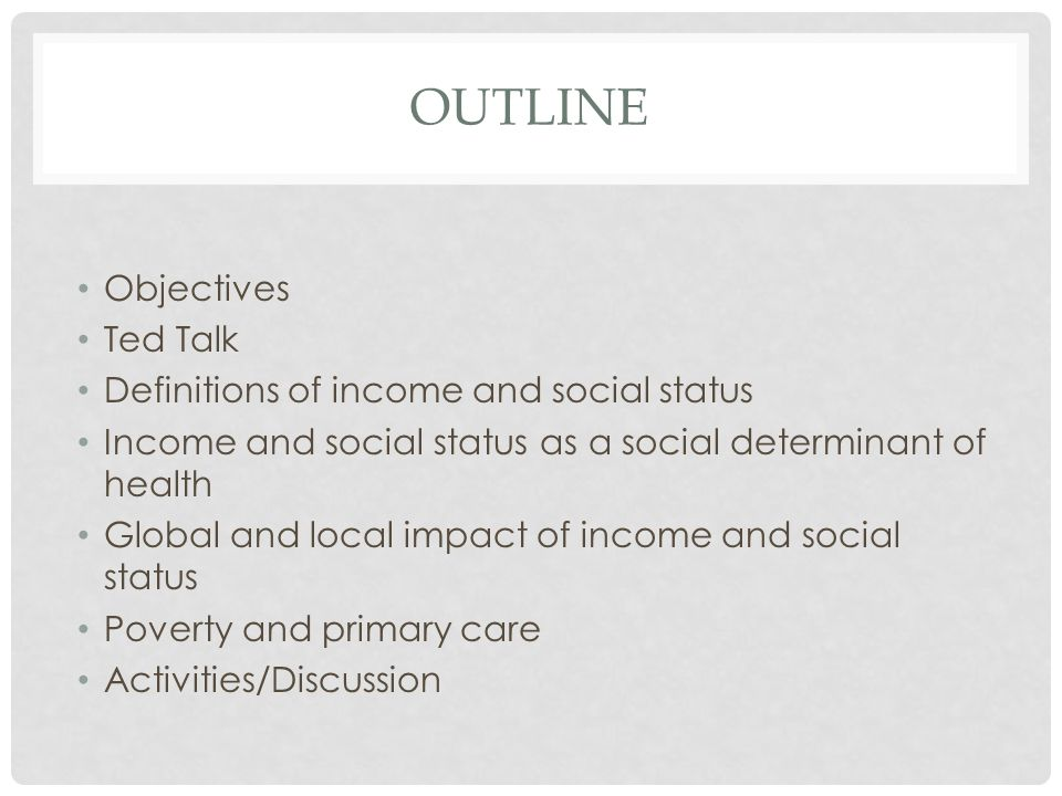 OUTLINE Objectives Ted Talk Definitions of income and social status Income and social status as a social determinant of health Global and local impact of income and social status Poverty and primary care Activities/Discussion