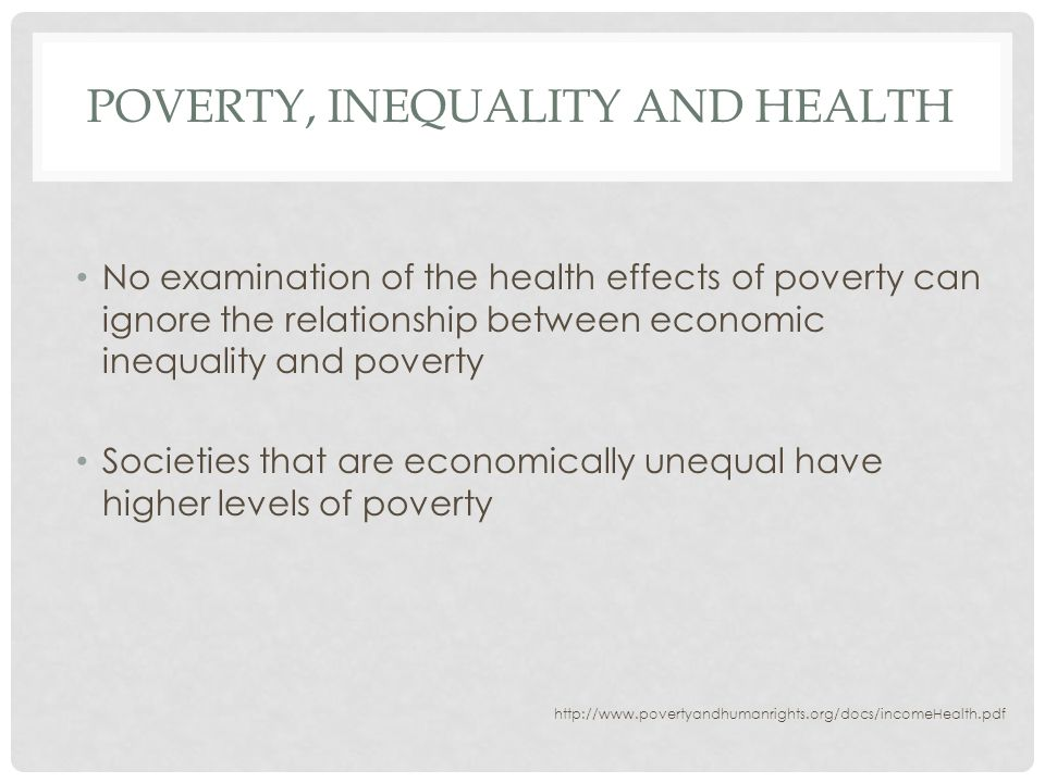 POVERTY, INEQUALITY AND HEALTH No examination of the health effects of poverty can ignore the relationship between economic inequality and poverty Societies that are economically unequal have higher levels of poverty http://www.povertyandhumanrights.org/docs/incomeHealth.pdf
