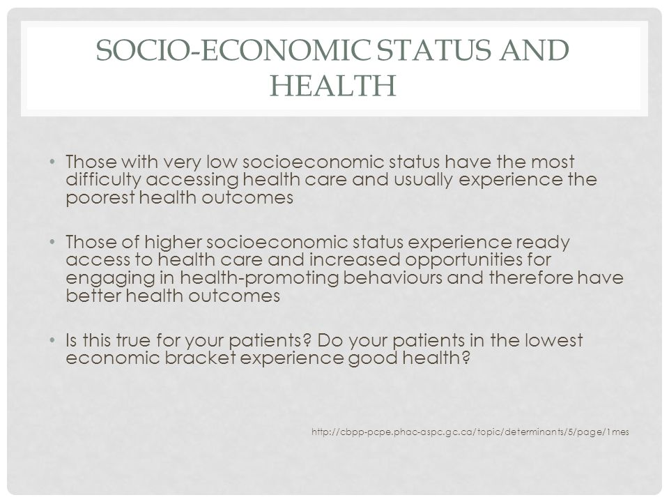 SOCIO-ECONOMIC STATUS AND HEALTH Those with very low socioeconomic status have the most difficulty accessing health care and usually experience the poorest health outcomes Those of higher socioeconomic status experience ready access to health care and increased opportunities for engaging in health-promoting behaviours and therefore have better health outcomes Is this true for your patients.