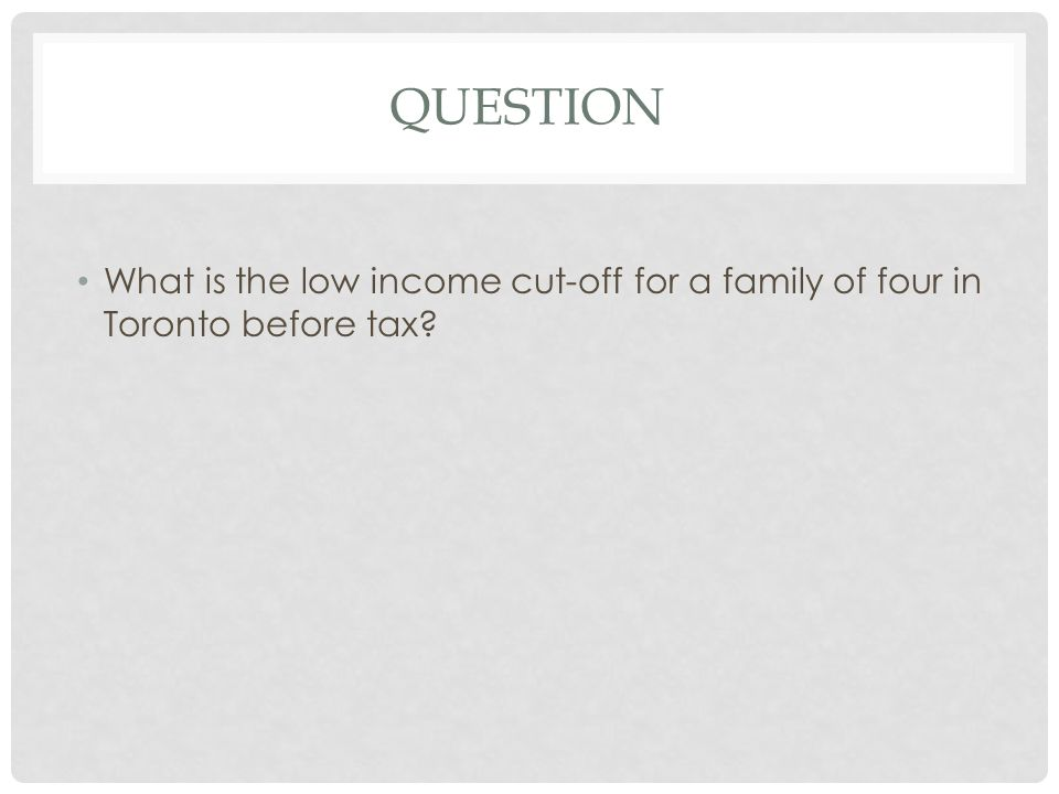 QUESTION What is the low income cut-off for a family of four in Toronto before tax