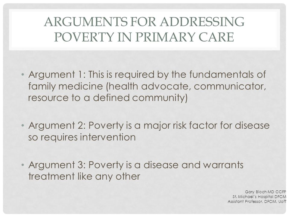 ARGUMENTS FOR ADDRESSING POVERTY IN PRIMARY CARE Argument 1: This is required by the fundamentals of family medicine (health advocate, communicator, resource to a defined community) Argument 2: Poverty is a major risk factor for disease so requires intervention Argument 3: Poverty is a disease and warrants treatment like any other Gary Bloch MD CCFP St.
