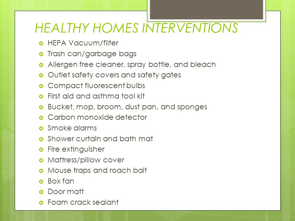 HEALTHY HOMES INTERVENTIONS  HEPA Vacuum/filter  Trash can/garbage bags  Allergen free cleaner, spray bottle, and bleach  Outlet safety covers and safety gates  Compact fluorescent bulbs  First aid and asthma tool kit  Bucket, mop, broom, dust pan, and sponges  Carbon monoxide detector  Smoke alarms  Shower curtain and bath mat  Fire extinguisher  Mattress/pillow cover  Mouse traps and roach bait  Box fan  Door matt  Foam crack sealant