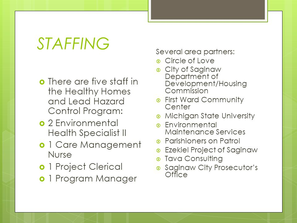 STAFFING  There are five staff in the Healthy Homes and Lead Hazard Control Program:  2 Environmental Health Specialist II  1 Care Management Nurse  1 Project Clerical  1 Program Manager Several area partners:  Circle of Love  City of Saginaw Department of Development/Housing Commission  First Ward Community Center  Michigan State University  Environmental Maintenance Services  Parishioners on Patrol  Ezekiel Project of Saginaw  Tava Consulting  Saginaw City Prosecutor's Office
