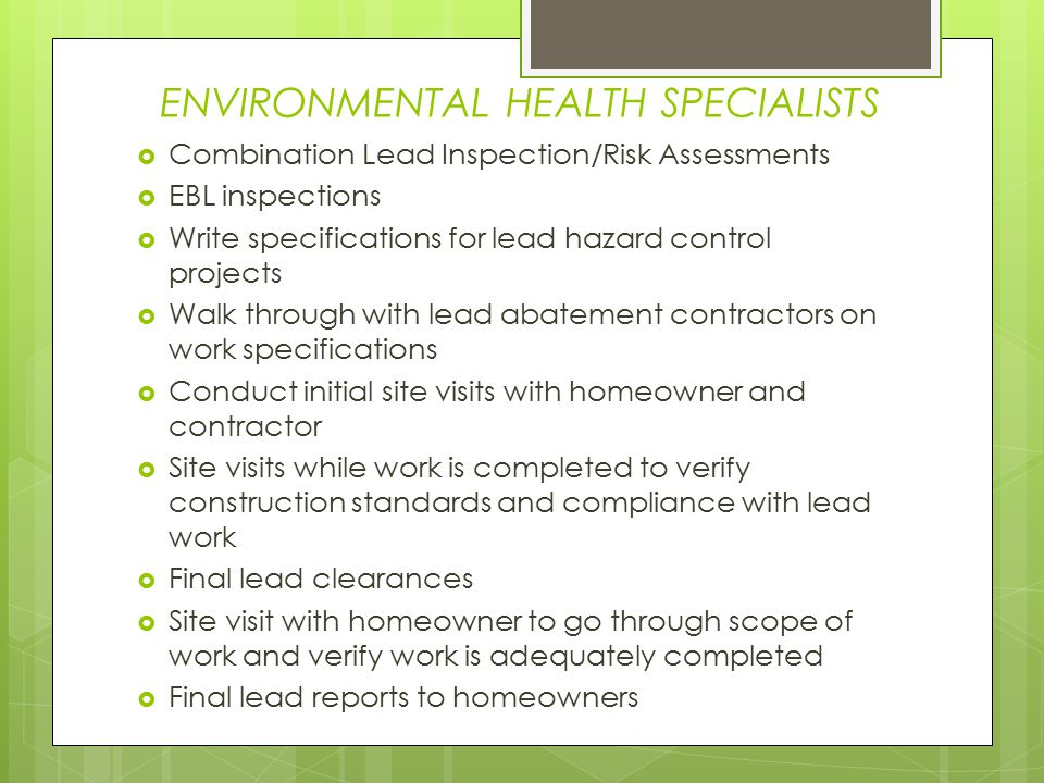 ENVIRONMENTAL HEALTH SPECIALISTS  Combination Lead Inspection/Risk Assessments  EBL inspections  Write specifications for lead hazard control projects  Walk through with lead abatement contractors on work specifications  Conduct initial site visits with homeowner and contractor  Site visits while work is completed to verify construction standards and compliance with lead work  Final lead clearances  Site visit with homeowner to go through scope of work and verify work is adequately completed  Final lead reports to homeowners