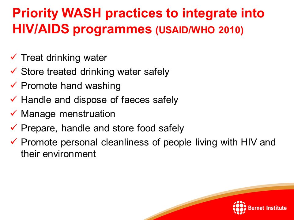 Priority WASH practices to integrate into HIV/AIDS programmes (USAID/WHO 2010) Treat drinking water Store treated drinking water safely Promote hand washing Handle and dispose of faeces safely Manage menstruation Prepare, handle and store food safely Promote personal cleanliness of people living with HIV and their environment