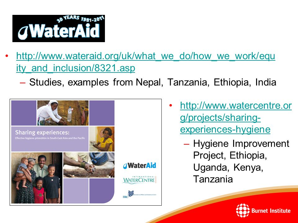 http://www.wateraid.org/uk/what_we_do/how_we_work/equ ity_and_inclusion/8321.asphttp://www.wateraid.org/uk/what_we_do/how_we_work/equ ity_and_inclusion/8321.asp –Studies, examples from Nepal, Tanzania, Ethiopia, India http://www.watercentre.or g/projects/sharing- experiences-hygienehttp://www.watercentre.or g/projects/sharing- experiences-hygiene –Hygiene Improvement Project, Ethiopia, Uganda, Kenya, Tanzania