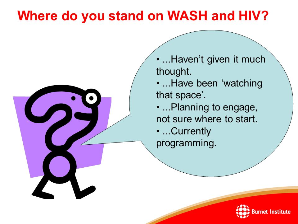 Where do you stand on WASH and HIV ...Haven't given it much thought....Have been 'watching that space'....Planning to engage, not sure where to start....Currently programming.