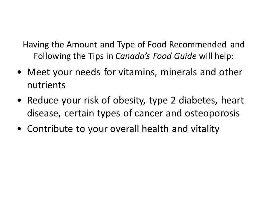 Having the Amount and Type of Food Recommended and Following the Tips in Canada's Food Guide will help: Meet your needs for vitamins, minerals and other nutrients Reduce your risk of obesity, type 2 diabetes, heart disease, certain types of cancer and osteoporosis Contribute to your overall health and vitality