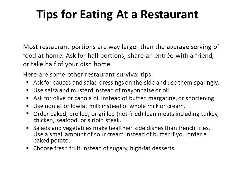 Tips for Eating At a Restaurant Most restaurant portions are way larger than the average serving of food at home.