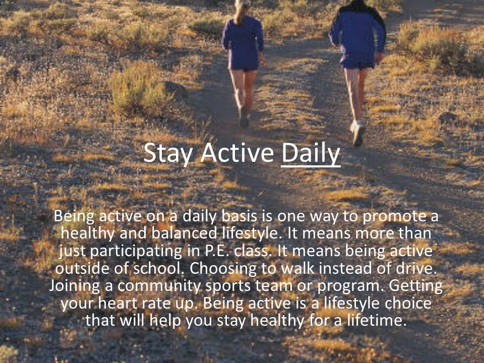 Stay Active Daily Being active on a daily basis is one way to promote a healthy and balanced lifestyle.