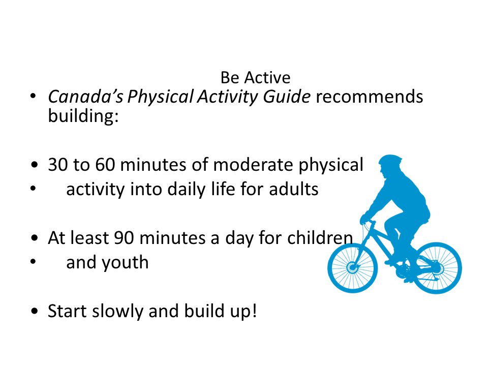 Be Active Canada's Physical Activity Guide recommends building: 30 to 60 minutes of moderate physical activity into daily life for adults At least 90 minutes a day for children and youth Start slowly and build up!