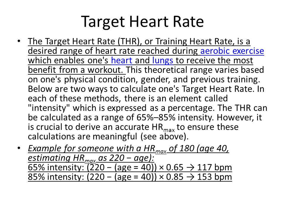 Target Heart Rate The Target Heart Rate (THR), or Training Heart Rate, is a desired range of heart rate reached during aerobic exercise which enables one s heart and lungs to receive the most benefit from a workout.