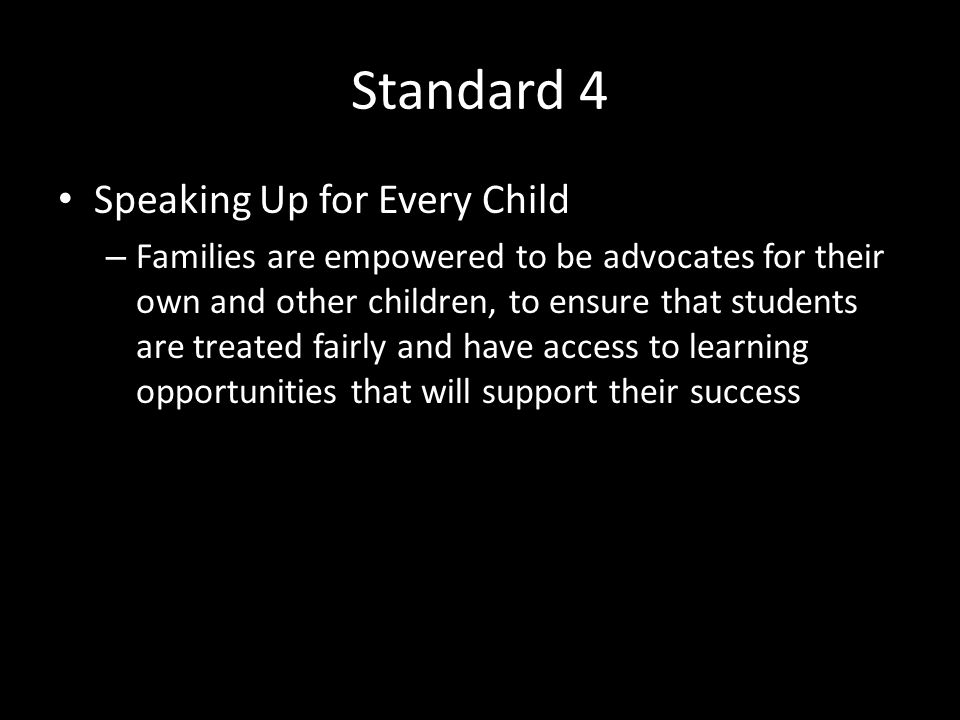 Standard 4 Speaking Up for Every Child – Families are empowered to be advocates for their own and other children, to ensure that students are treated fairly and have access to learning opportunities that will support their success