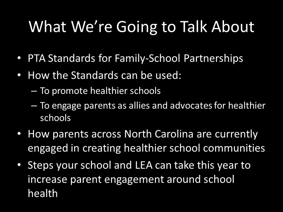 What We're Going to Talk About PTA Standards for Family-School Partnerships How the Standards can be used: – To promote healthier schools – To engage parents as allies and advocates for healthier schools How parents across North Carolina are currently engaged in creating healthier school communities Steps your school and LEA can take this year to increase parent engagement around school health