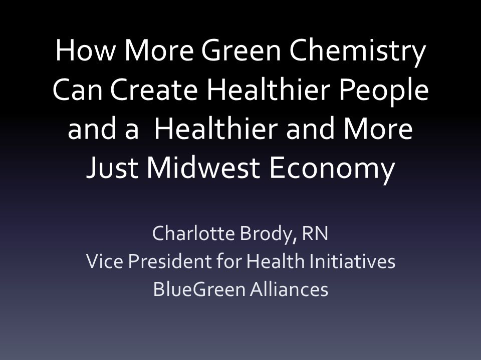 How More Green Chemistry Can Create Healthier People and a Healthier and More Just Midwest Economy Charlotte Brody, RN Vice President for Health Initiatives BlueGreen Alliances