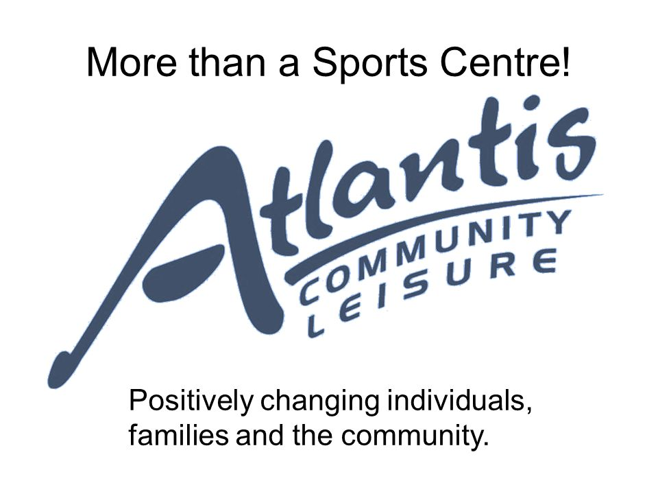 More than a Sports Centre! Positively changing individuals, families and the community.