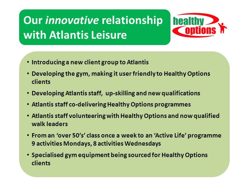 Our innovative relationship with Atlantis Leisure Funding partners Delivery Partners Our clients Our volunteers Introducing a new client group to Atlantis Developing the gym, making it user friendly to Healthy Options clients Developing Atlantis staff, up-skilling and new qualifications Atlantis staff co-delivering Healthy Options programmes Atlantis staff volunteering with Healthy Options and now qualified walk leaders From an 'over 50's' class once a week to an 'Active Life' programme 9 activities Mondays, 8 activities Wednesdays Specialised gym equipment being sourced for Healthy Options clients