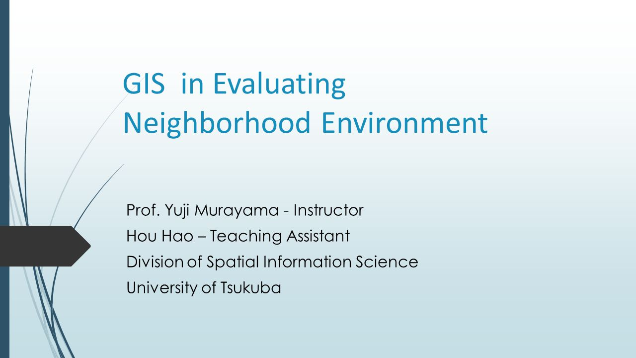 GIS in Evaluating Neighborhood Environment Prof. Yuji Murayama - Instructor Hou Hao – Teaching Assistant Division of Spatial Information Science Unive