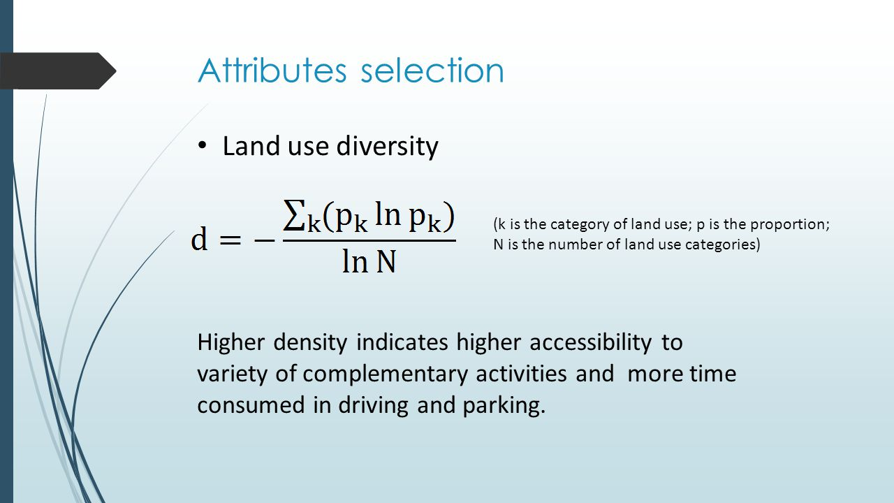 Attributes selection Land use diversity Higher density indicates higher accessibility to variety of complementary activities and more time consumed in driving and parking.