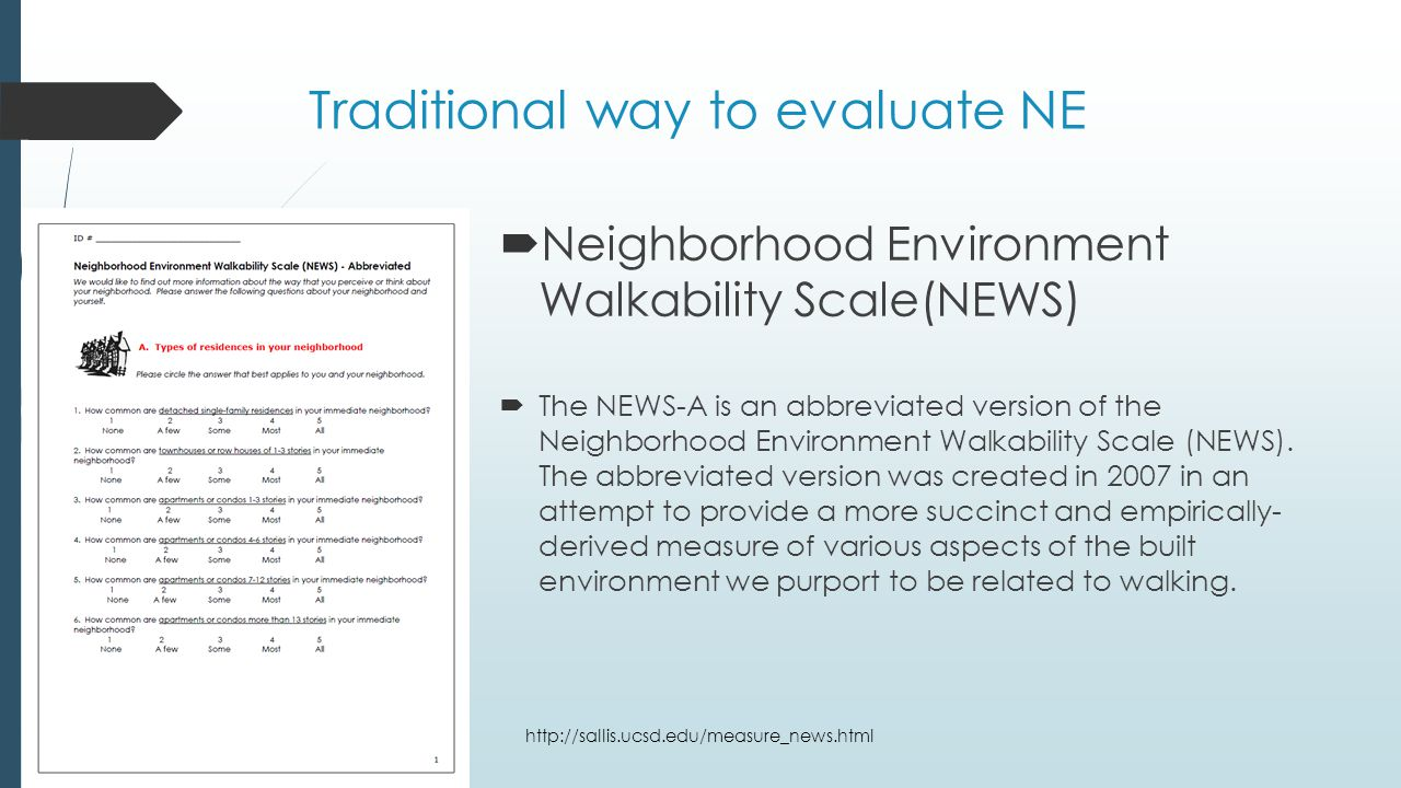 Traditional way to evaluate NE  Neighborhood Environment Walkability Scale(NEWS)  The NEWS-A is an abbreviated version of the Neighborhood Environment Walkability Scale (NEWS).