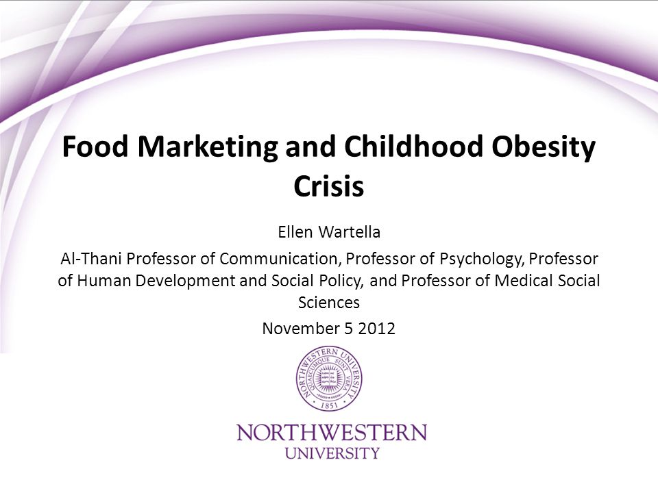 Food Marketing and Childhood Obesity Crisis Ellen Wartella Al-Thani Professor of Communication, Professor of Psychology, Professor of Human Development and Social Policy, and Professor of Medical Social Sciences November 5 2012