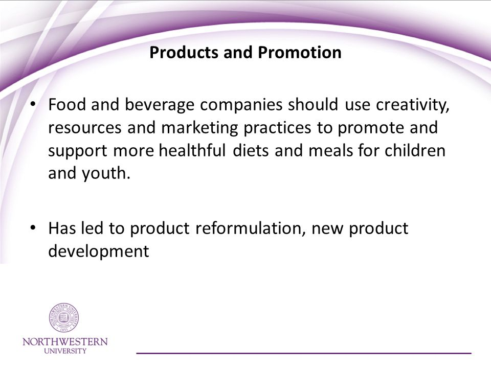 Products and Promotion Food and beverage companies should use creativity, resources and marketing practices to promote and support more healthful diets and meals for children and youth.