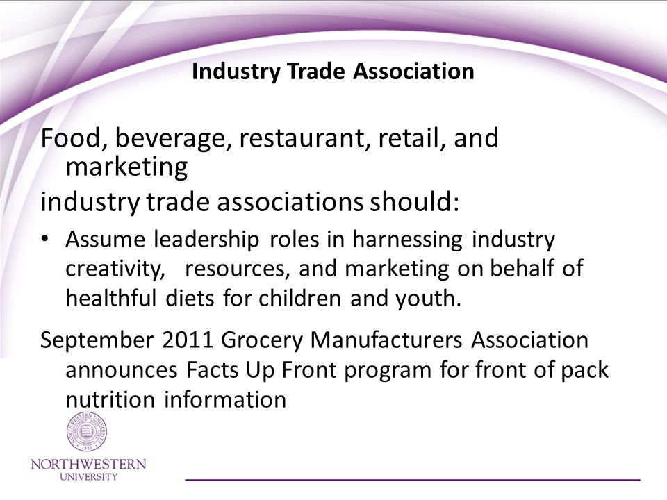 Industry Trade Association Food, beverage, restaurant, retail, and marketing industry trade associations should: Assume leadership roles in harnessing industry creativity, resources, and marketing on behalf of healthful diets for children and youth.