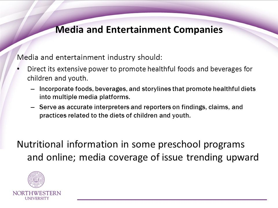 Media and Entertainment Companies Media and entertainment industry should: Direct its extensive power to promote healthful foods and beverages for children and youth.