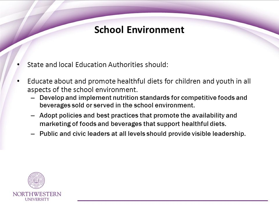 School Environment State and local Education Authorities should: Educate about and promote healthful diets for children and youth in all aspects of the school environment.