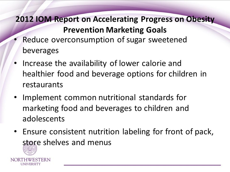 2012 IOM Report on Accelerating Progress on Obesity Prevention Marketing Goals Reduce overconsumption of sugar sweetened beverages Increase the availability of lower calorie and healthier food and beverage options for children in restaurants Implement common nutritional standards for marketing food and beverages to children and adolescents Ensure consistent nutrition labeling for front of pack, store shelves and menus