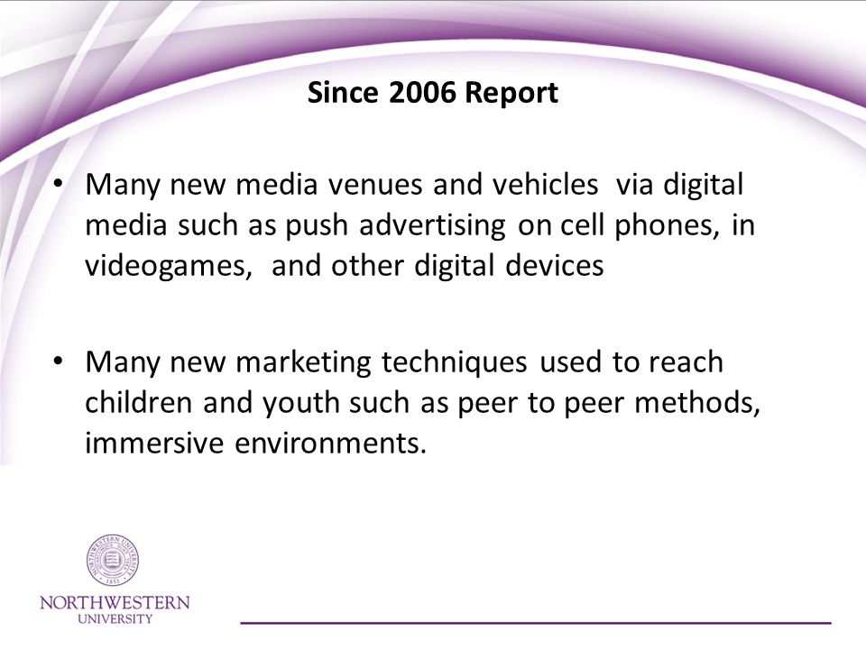 Since 2006 Report Many new media venues and vehicles via digital media such as push advertising on cell phones, in videogames, and other digital devices Many new marketing techniques used to reach children and youth such as peer to peer methods, immersive environments.