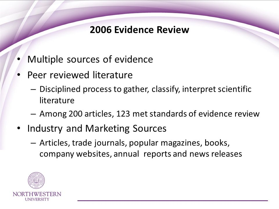 2006 Evidence Review Multiple sources of evidence Peer reviewed literature – Disciplined process to gather, classify, interpret scientific literature – Among 200 articles, 123 met standards of evidence review Industry and Marketing Sources – Articles, trade journals, popular magazines, books, company websites, annual reports and news releases