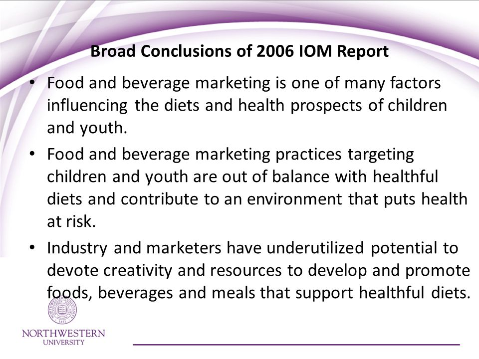 Broad Conclusions of 2006 IOM Report Food and beverage marketing is one of many factors influencing the diets and health prospects of children and youth.