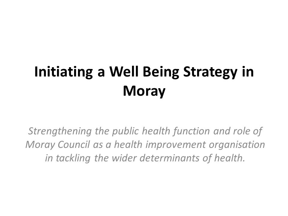 Initiating a Well Being Strategy in Moray Strengthening the public health function and role of Moray Council as a health improvement organisation in tackling the wider determinants of health.