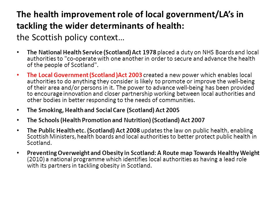 The health improvement role of local government/LA's in tackling the wider determinants of health: the Scottish policy context… The National Health Service (Scotland) Act 1978 placed a duty on NHS Boards and local authorities to co-operate with one another in order to secure and advance the health of the people of Scotland .