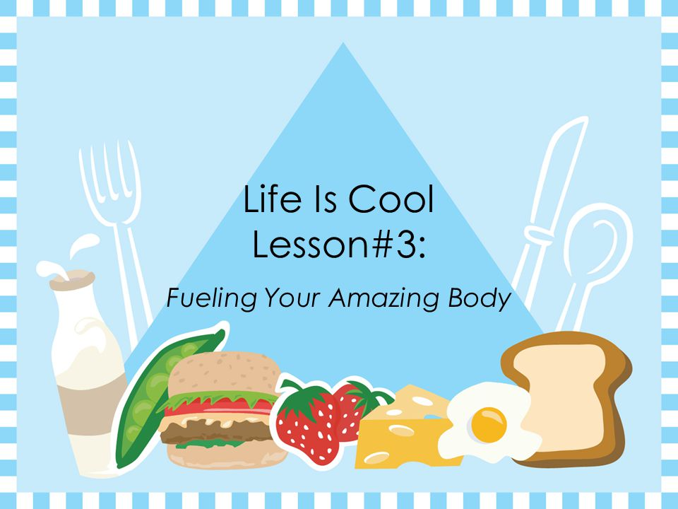 Life Is Cool Lesson#3: Fueling Your Amazing Body