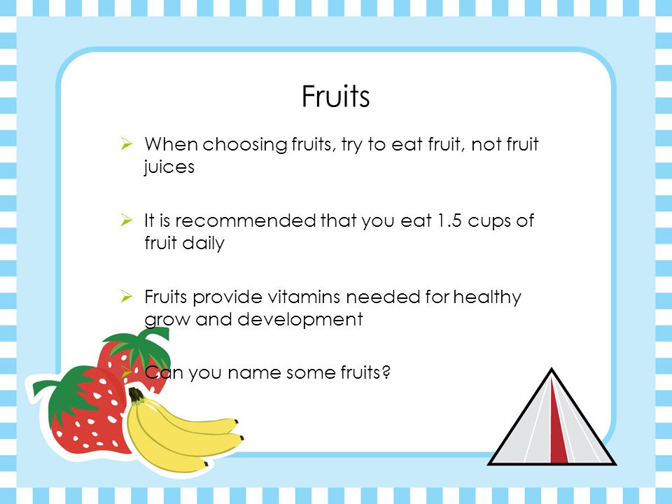 Fruits  When choosing fruits, try to eat fruit, not fruit juices  It is recommended that you eat 1.5 cups of fruit daily  Fruits provide vitamins needed for healthy grow and development  Can you name some fruits?
