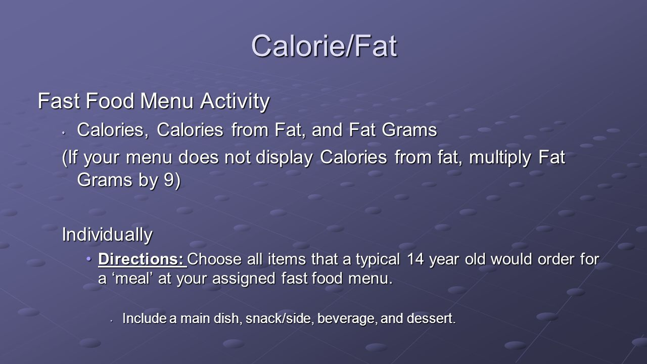 Calorie/Fat Fast Food Menu Activity Calories, Calories from Fat, and Fat Grams Calories, Calories from Fat, and Fat Grams (If your menu does not display Calories from fat, multiply Fat Grams by 9) Individually Directions: Choose all items that a typical 14 year old would order for a 'meal' at your assigned fast food menu.Directions: Choose all items that a typical 14 year old would order for a 'meal' at your assigned fast food menu.